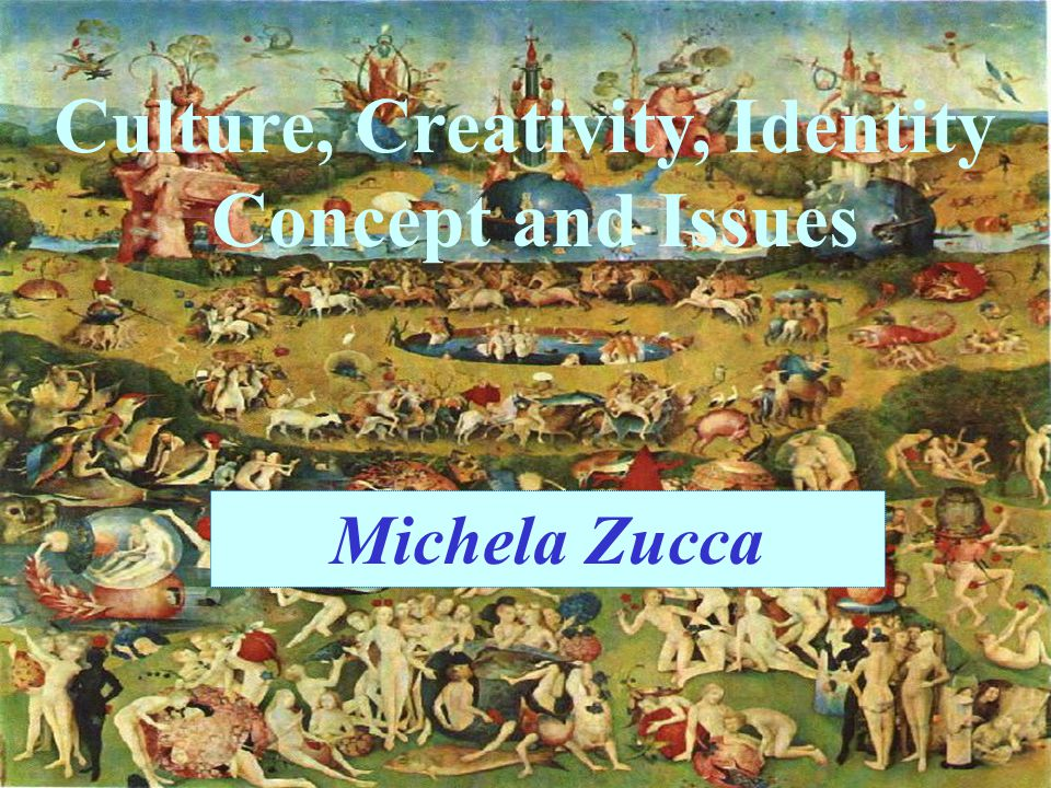 Culture, Creativity, Identity Concept and Issues Michela Zucca