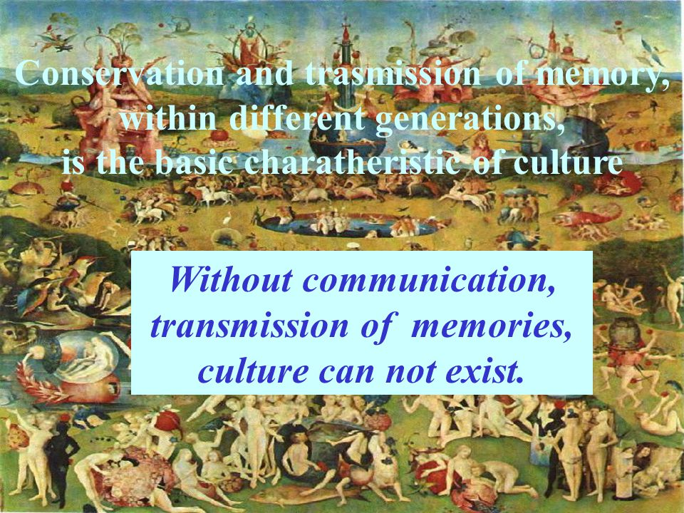 Conservation and trasmission of memory, within different generations, is the basic charatheristic of culture Without communication, transmission of memories, culture can not exist.
