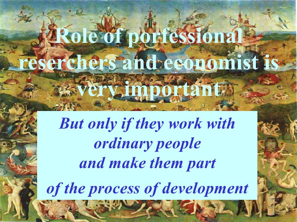 Role of porfessional reserchers and economist is very important But only if they work with ordinary people and make them part of the process of development