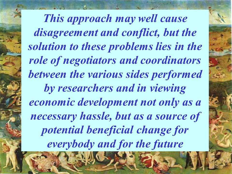 This approach may well cause disagreement and conflict, but the solution to these problems lies in the role of negotiators and coordinators between the various sides performed by researchers and in viewing economic development not only as a necessary hassle, but as a source of potential beneficial change for everybody and for the future
