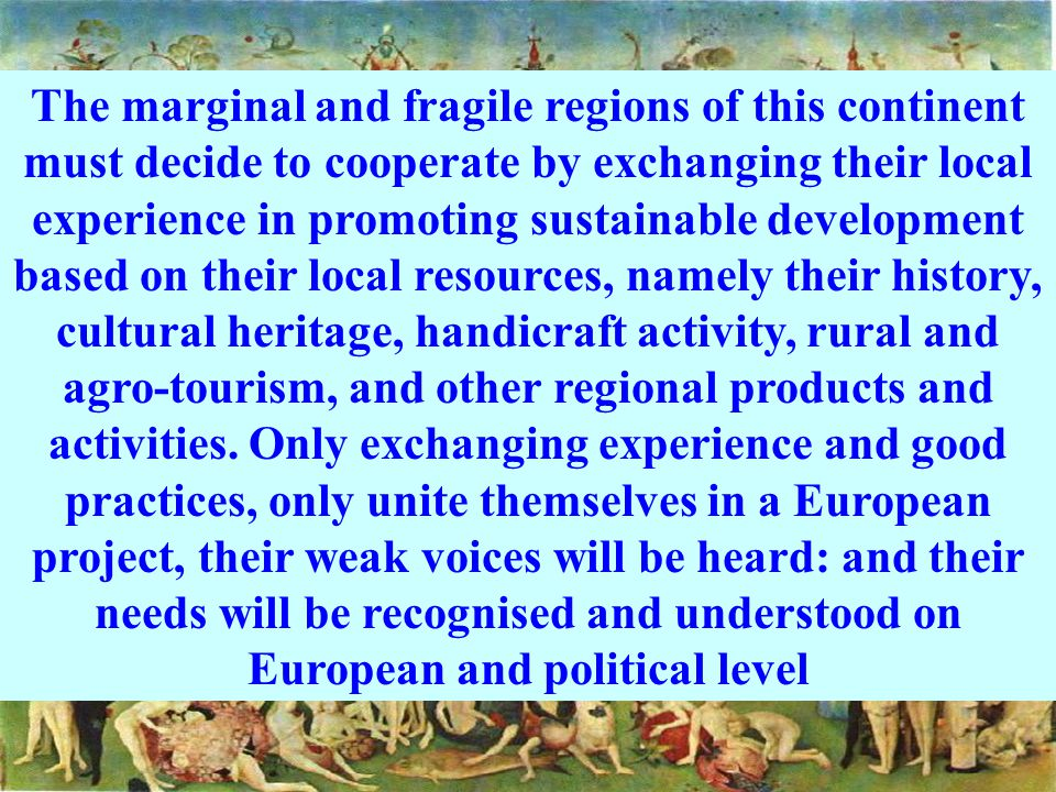 The marginal and fragile regions of this continent must decide to cooperate by exchanging their local experience in promoting sustainable development based on their local resources, namely their history, cultural heritage, handicraft activity, rural and agro-tourism, and other regional products and activities.