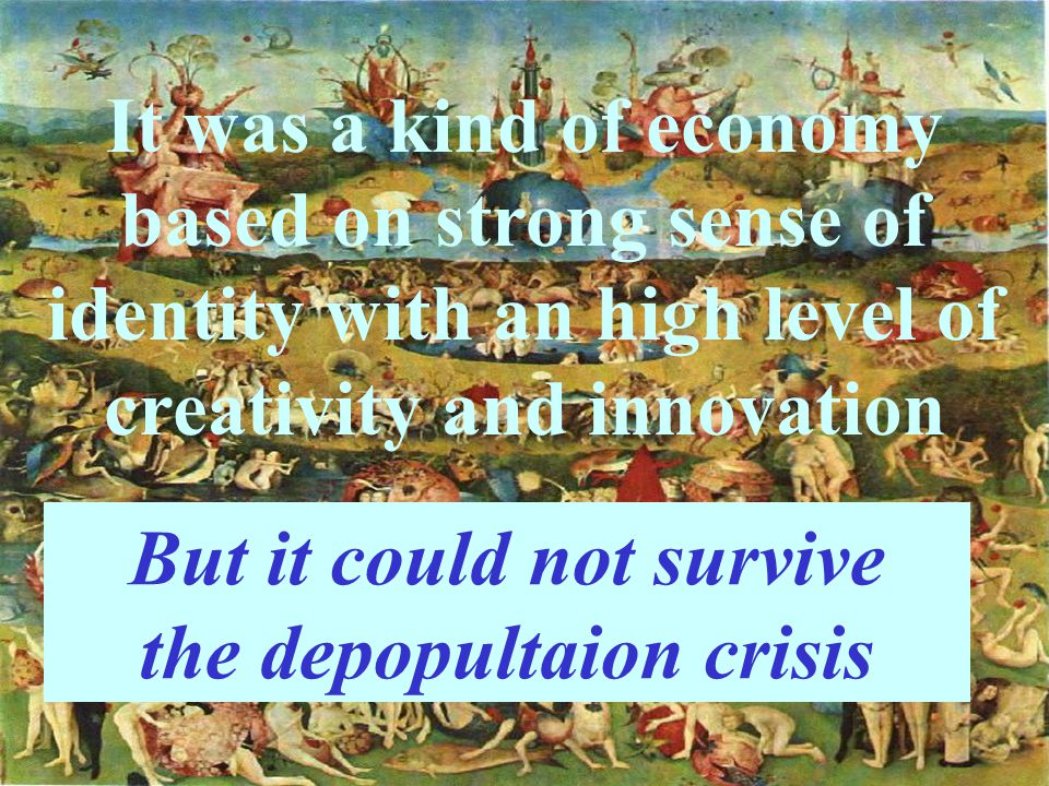 It was a kind of economy based on strong sense of identity with an high level of creativity and innovation But it could not survive the depopultaion crisis