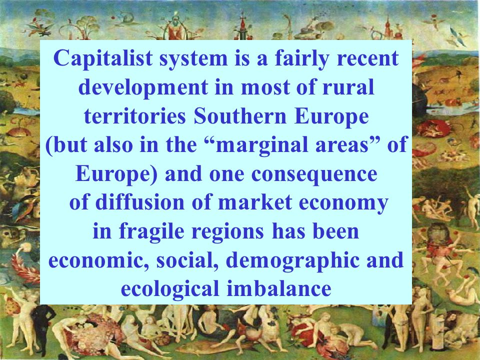 Capitalist system is a fairly recent development in most of rural territories Southern Europe (but also in the marginal areas of Europe) and one consequence of diffusion of market economy in fragile regions has been economic, social, demographic and ecological imbalance