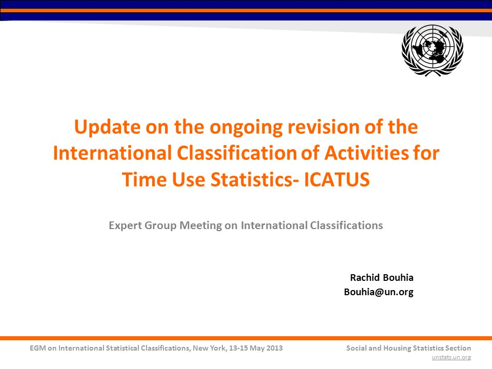 EGM on International Statistical Classifications, New York, 13-15 May 2013Social and Housing Statistics Section unstats.un.org Update on the ongoing revision of the International Classification of Activities for Time Use Statistics- ICATUS Expert Group Meeting on International Classifications Rachid Bouhia Bouhia@un.org