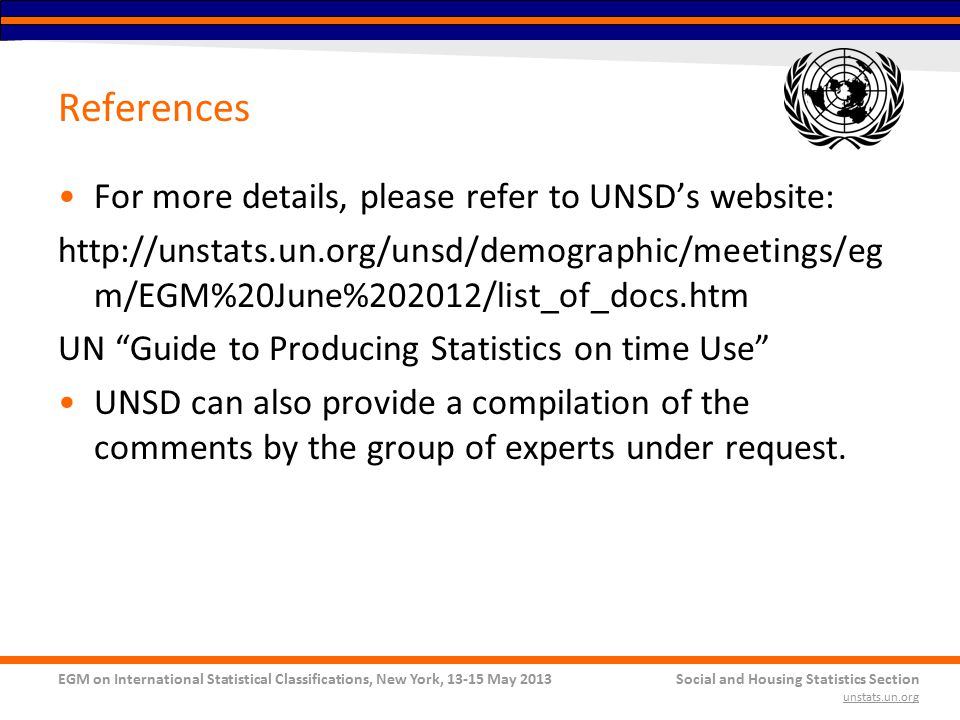 EGM on International Statistical Classifications, New York, 13-15 May 2013Social and Housing Statistics Section unstats.un.org References For more details, please refer to UNSD's website: http://unstats.un.org/unsd/demographic/meetings/eg m/EGM%20June%202012/list_of_docs.htm UN Guide to Producing Statistics on time Use UNSD can also provide a compilation of the comments by the group of experts under request.