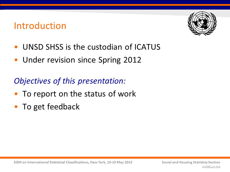 EGM on International Statistical Classifications, New York, 13-15 May 2013Social and Housing Statistics Section unstats.un.org Introduction UNSD SHSS is the custodian of ICATUS Under revision since Spring 2012 Objectives of this presentation: To report on the status of work To get feedback