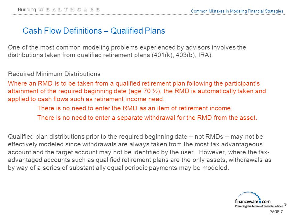 Common Mistakes in Modeling Financial Strategies ® Building PAGE 8 Cash Flows – SOSEPP Where a client is taking section 72t distributions (SOSEPP) the best modeling technique is to omit the qualified plan from the holdings and to show the distributions as a taxable cash inflow.