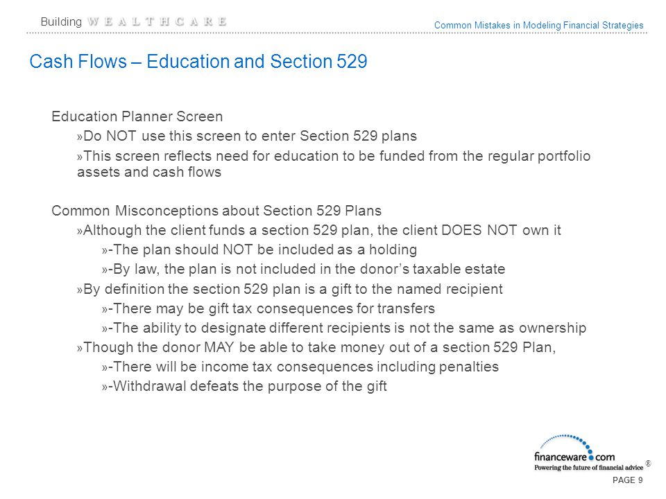 Common Mistakes in Modeling Financial Strategies ® Building PAGE 9 Cash Flows – Education and Section 529 Education Planner Screen » Do NOT use this s