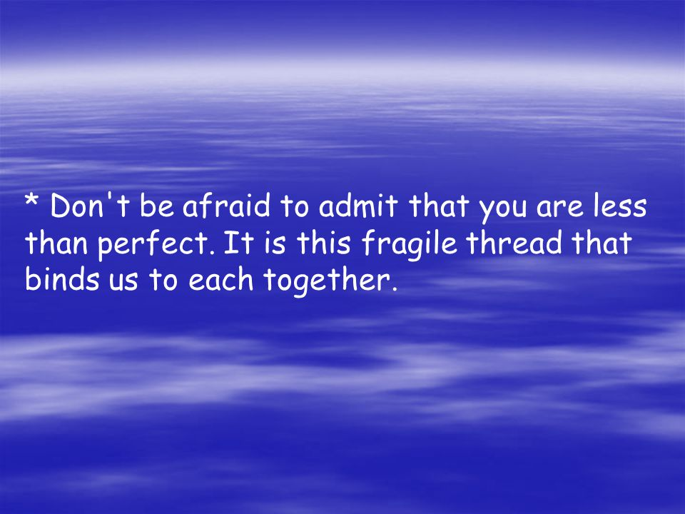 * Don t be afraid to admit that you are less than perfect.
