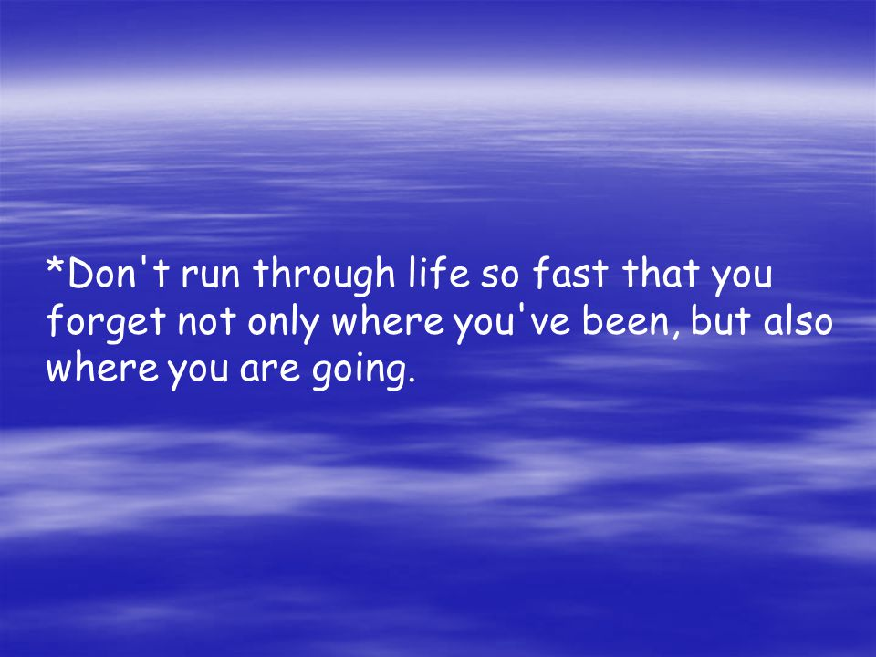 *Don't run through life so fast that you forget not only where you've been, but also where you are going.