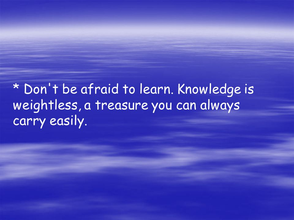 * Don't be afraid to learn. Knowledge is weightless, a treasure you can always carry easily.