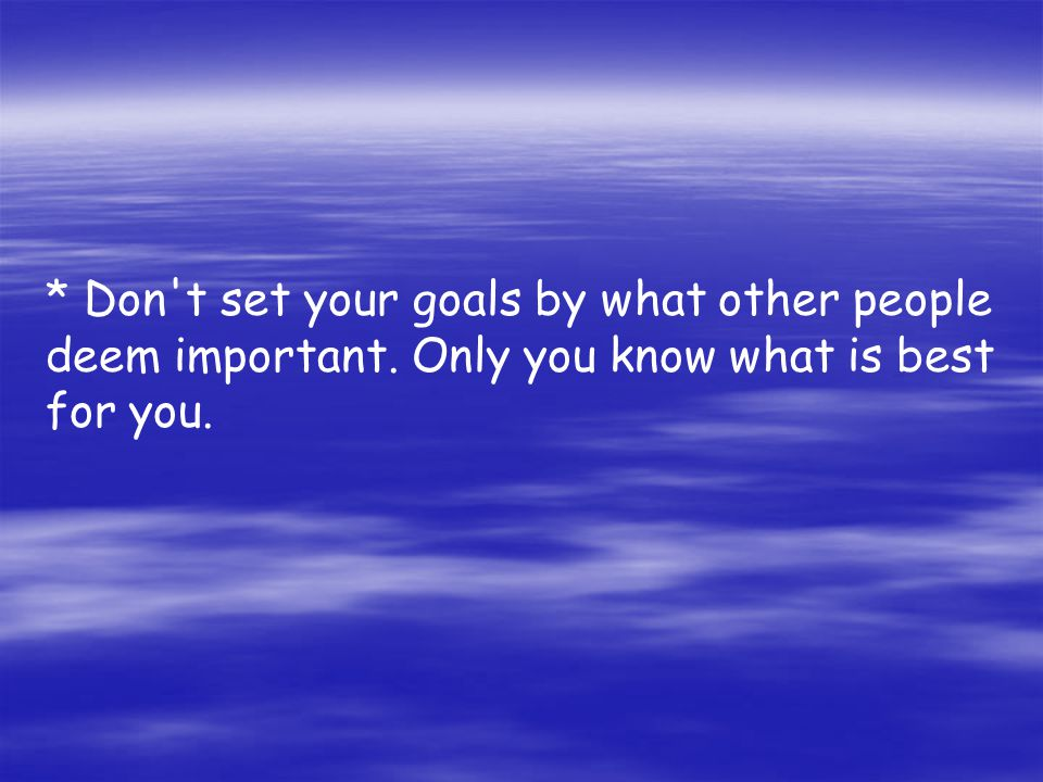 * Don t set your goals by what other people deem important. Only you know what is best for you.