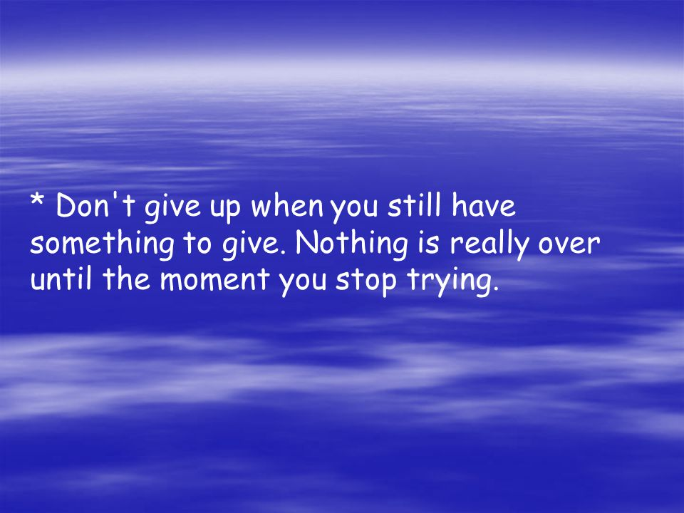 * Don t give up when you still have something to give.