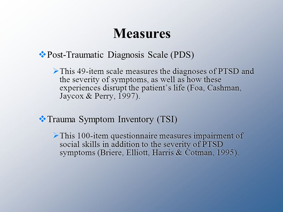 Measures  Post-Traumatic Diagnosis Scale (PDS)  This 49-item scale measures the diagnoses of PTSD and the severity of symptoms, as well as how these experiences disrupt the patient's life (Foa, Cashman, Jaycox & Perry, 1997).
