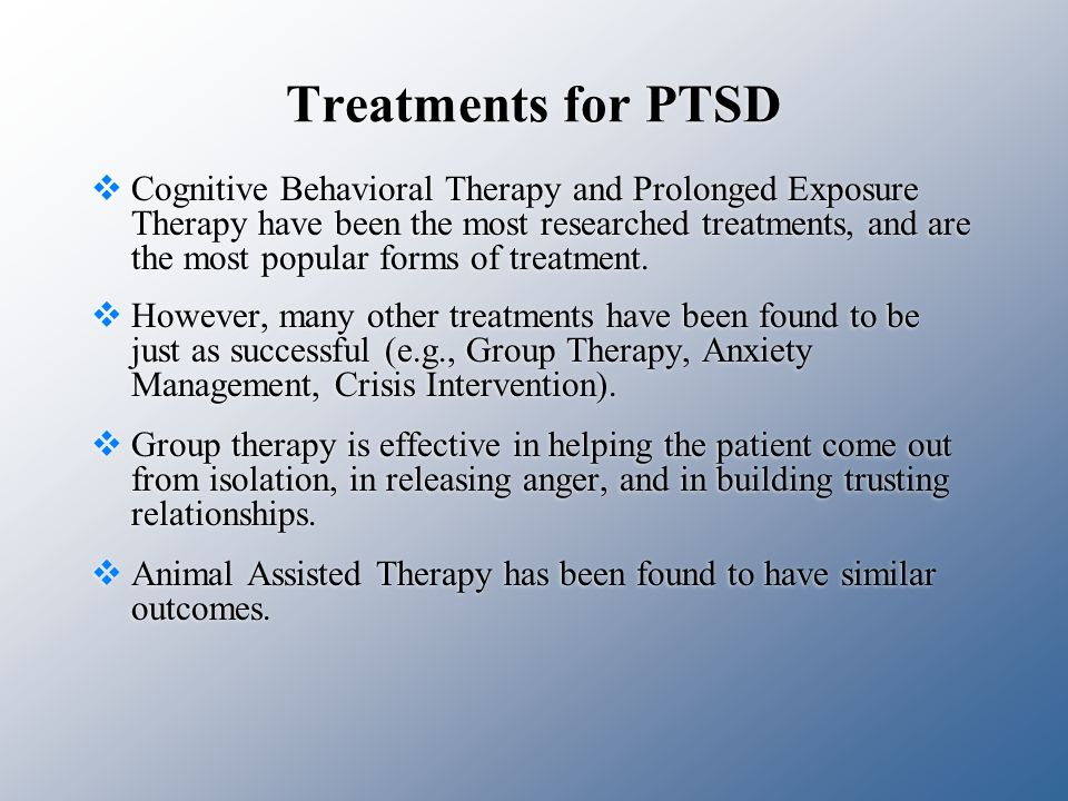 Treatments for PTSD  Cognitive Behavioral Therapy and Prolonged Exposure Therapy have been the most researched treatments, and are the most popular forms of treatment.