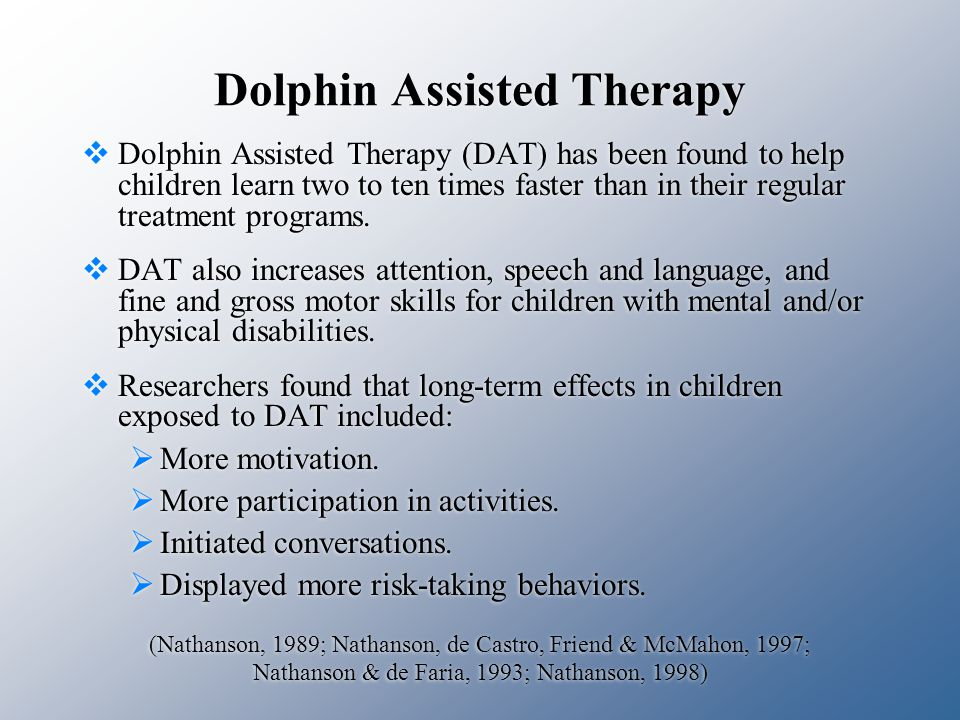 Dolphin Assisted Therapy  Dolphin Assisted Therapy (DAT) has been found to help children learn two to ten times faster than in their regular treatment programs.