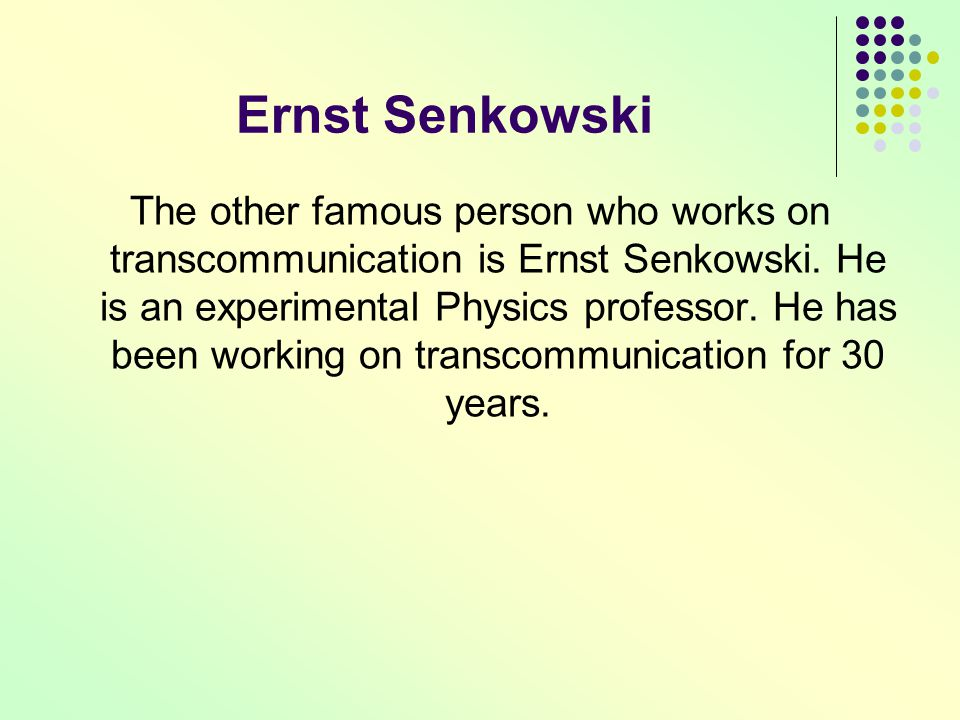 Ernst Senkowski The other famous person who works on transcommunication is Ernst Senkowski. He is an experimental Physics professor. He has been worki