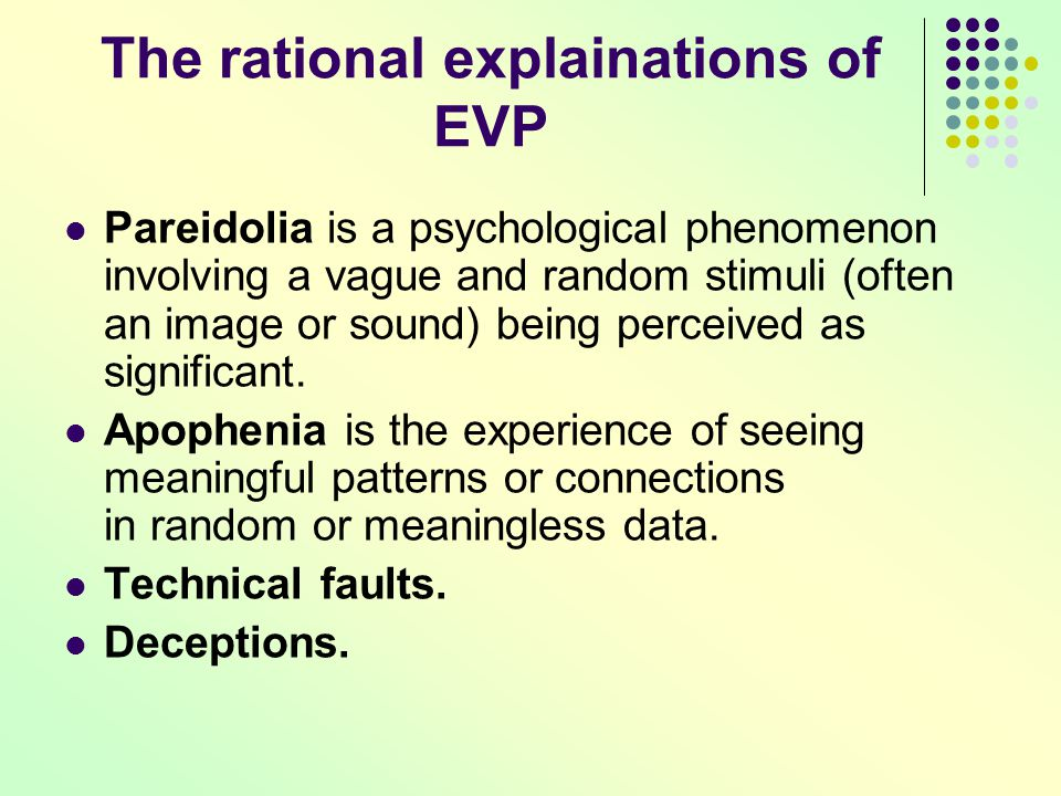 The rational explainations of EVP Pareidolia is a psychological phenomenon involving a vague and random stimuli (often an image or sound) being percei