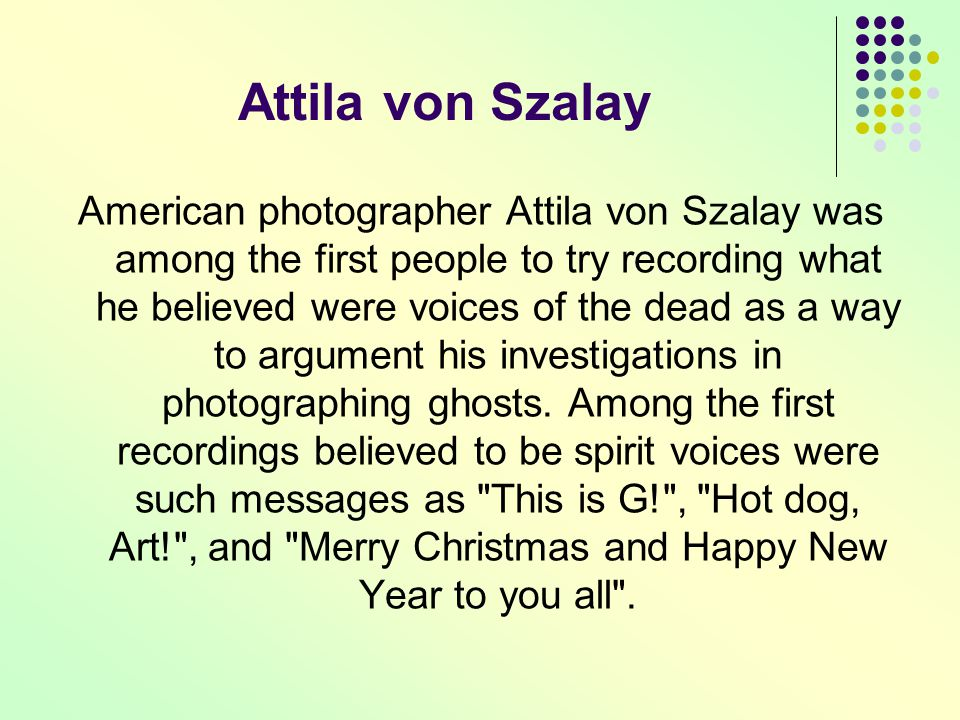 Attila von Szalay American photographer Attila von Szalay was among the first people to try recording what he believed were voices of the dead as a wa