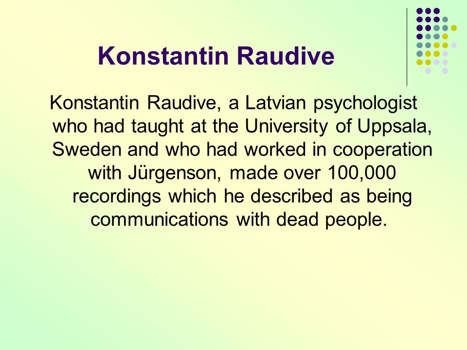 Konstantin Raudive, a Latvian psychologist who had taught at the University of Uppsala, Sweden and who had worked in cooperation with Jürgenson, made