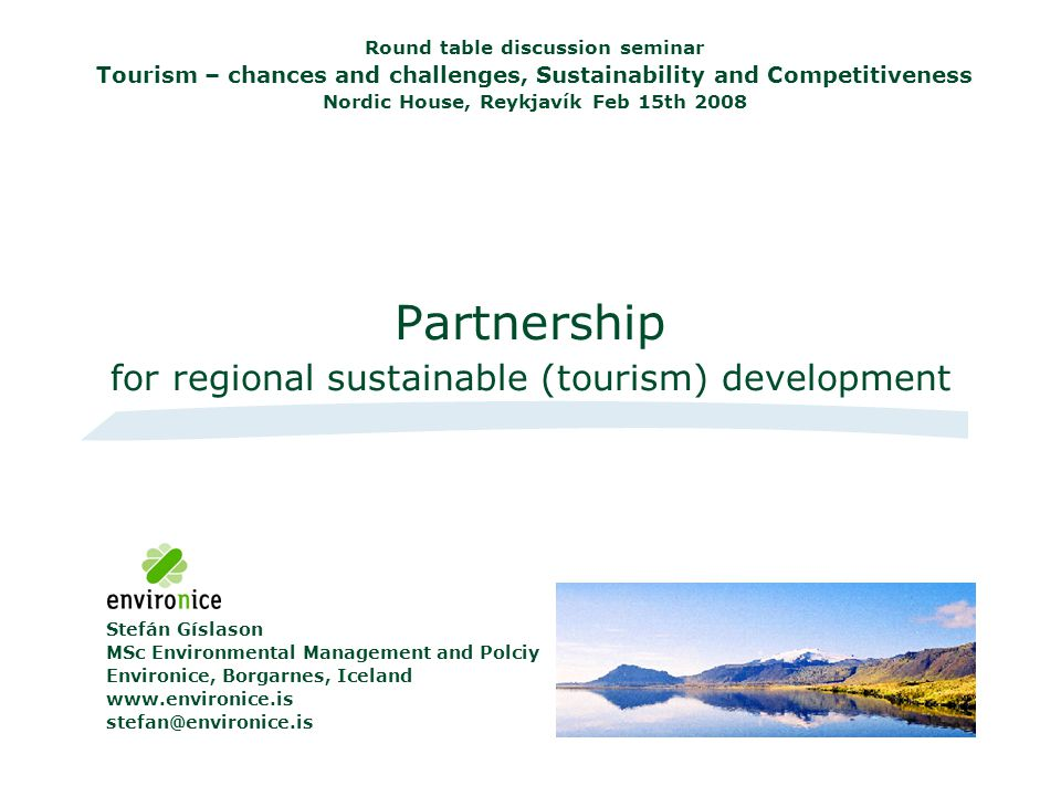 Partnership for regional sustainable (tourism) development Round table discussion seminar Tourism – chances and challenges, Sustainability and Competitiveness Nordic House, Reykjavík Feb 15th 2008 Stefán Gíslason MSc Environmental Management and Polciy Environice, Borgarnes, Iceland www.environice.is stefan@environice.is