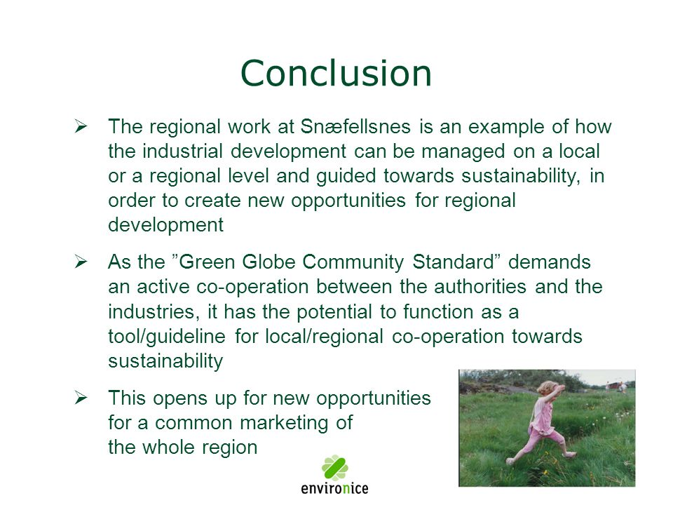 Conclusion  The regional work at Snæfellsnes is an example of how the industrial development can be managed on a local or a regional level and guided towards sustainability, in order to create new opportunities for regional development  As the Green Globe Community Standard demands an active co-operation between the authorities and the industries, it has the potential to function as a tool/guideline for local/regional co-operation towards sustainability  This opens up for new opportunities for a common marketing of the whole region
