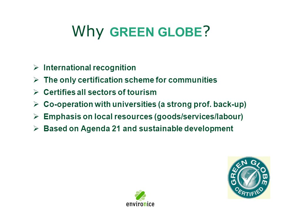 Why GREEN GLOBE ?  International recognition  The only certification scheme for communities  Certifies all sectors of tourism  Co-operation with u
