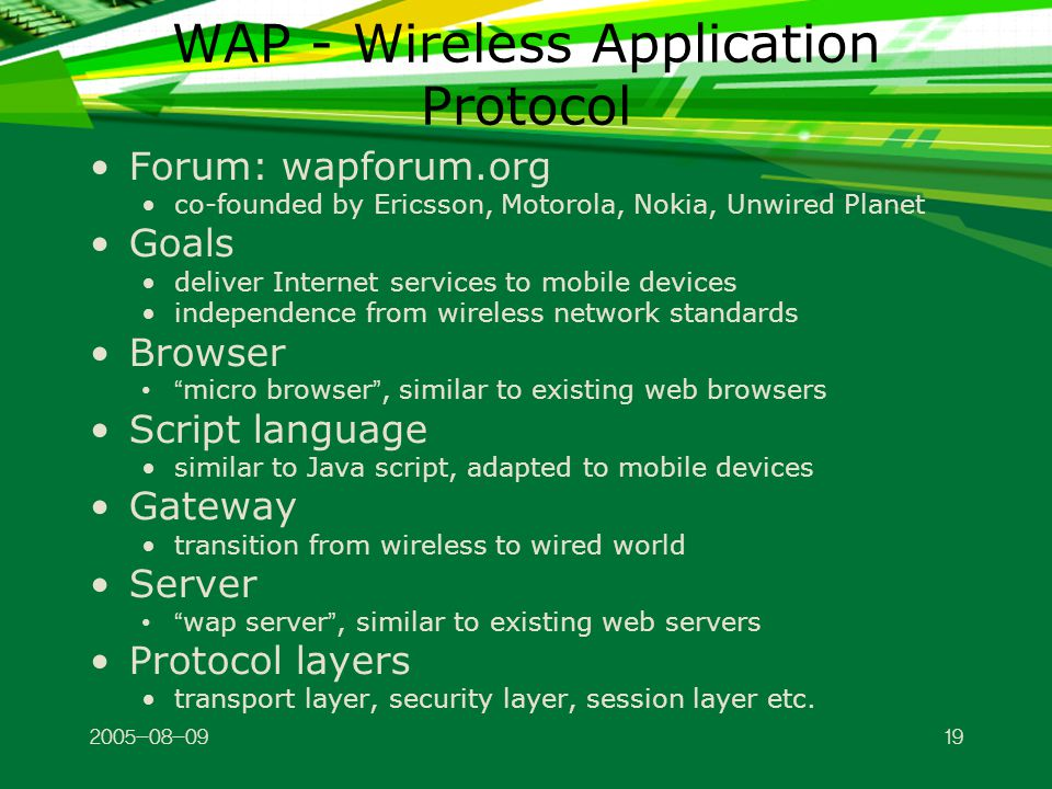 WAP - Wireless Application Protocol Forum: wapforum.org co-founded by Ericsson, Motorola, Nokia, Unwired Planet Goals deliver Internet services to mobile devices independence from wireless network standards Browser micro browser , similar to existing web browsers Script language similar to Java script, adapted to mobile devices Gateway transition from wireless to wired world Server wap server , similar to existing web servers Protocol layers transport layer, security layer, session layer etc.