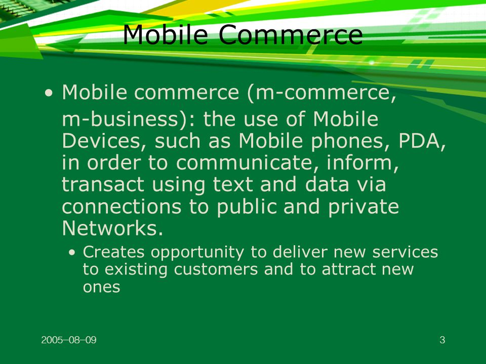 2005-08-094 M-Commerce: Generations 1G: 1979-1992 wireless technology 2G: current wireless technology; mainly accommodates text 2.5G: interim technology accommodates graphics 3G: 3 rd generation technology (2001- 2005) supports rich media (video clips) 4G: will provide faster multimedia display (2006-2010)