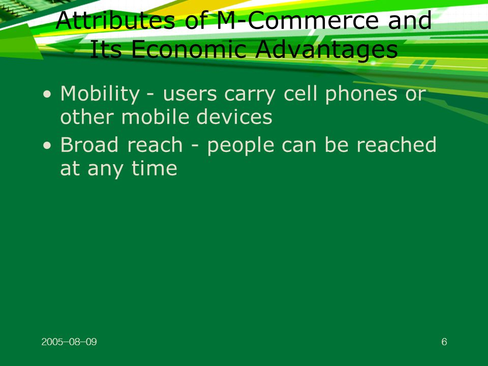 Attributes of M-Commerce and Its Economic Advantages Mobility - users carry cell phones or other mobile devices Broad reach - people can be reached at any time