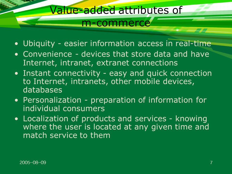 Value-added attributes of m-commerce Ubiquity - easier information access in real-time Convenience - devices that store data and have Internet, intranet, extranet connections Instant connectivity - easy and quick connection to Internet, intranets, other mobile devices, databases Personalization - preparation of information for individual consumers Localization of products and services - knowing where the user is located at any given time and match service to them