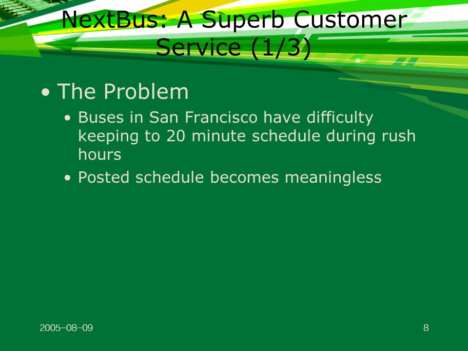 2005-08-099 NextBus: A Superb Customer Service (2/3) The Solution Bus riders carrying Internet-enabled cell phone or PDA helps: Find estimated arrival time at each stop, digitally in real time Soon location-based advertisements will pop up— you have time to get a cup of coffee before the bus arrives—Starbuck's is 200 feet to the right