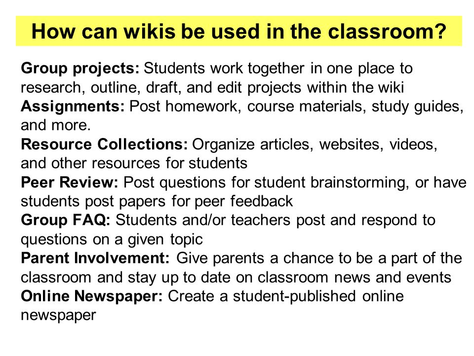 Group projects: Students work together in one place to research, outline, draft, and edit projects within the wiki Assignments: Post homework, course materials, study guides, and more.
