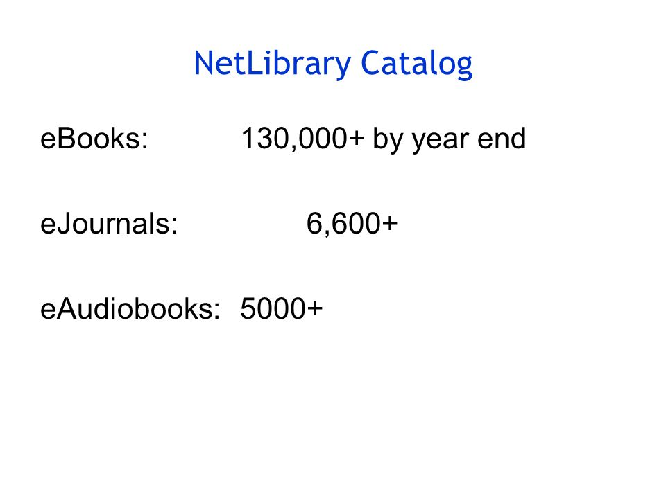 NetLibrary Catalog eBooks:130,000+ by year end eJournals:6,600+ eAudiobooks:5000+
