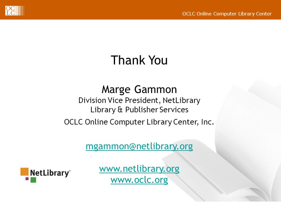 Thank You Marge Gammon Division Vice President, NetLibrary Library & Publisher Services OCLC Online Computer Library Center, Inc.