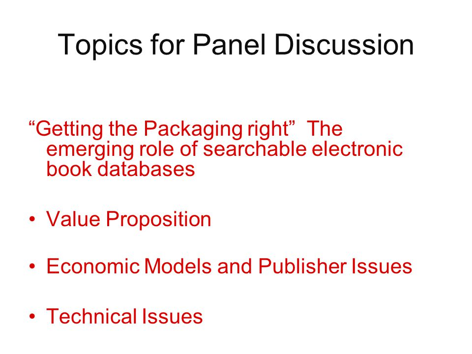 Topics for Panel Discussion Getting the Packaging right The emerging role of searchable electronic book databases Value Proposition Economic Models and Publisher Issues Technical Issues