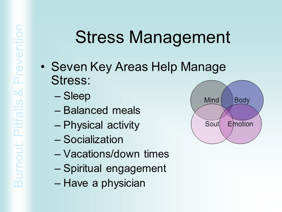 Burnout: Pitfalls & Prevention Stress Management Seven Key Areas Help Manage Stress: –Sleep –Balanced meals –Physical activity –Socialization –Vacatio