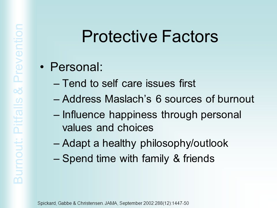 Burnout: Pitfalls & Prevention Spickard, Gabbe & Christensen. JAMA, September 2002:288(12):1447-50 Protective Factors Personal: –Tend to self care iss