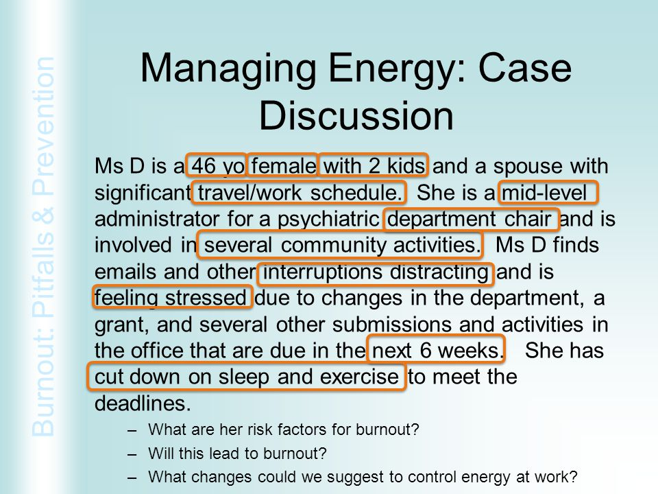 Burnout: Pitfalls & Prevention Managing Energy: Case Discussion Ms D is a 46 yo female with 2 kids and a spouse with significant travel/work schedule.