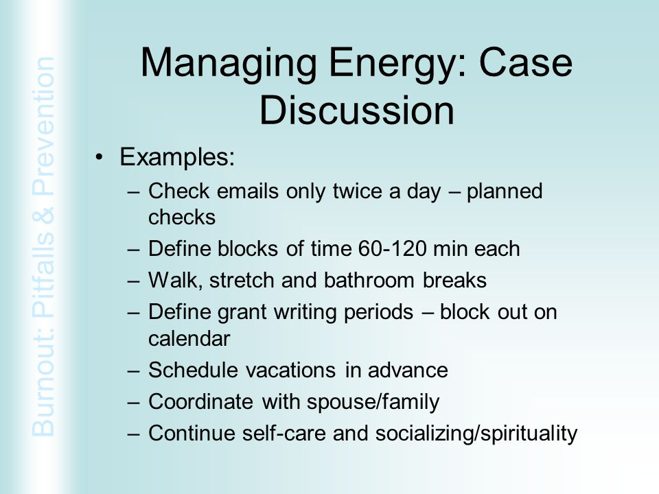 Burnout: Pitfalls & Prevention Managing Energy: Case Discussion Examples: –Check emails only twice a day – planned checks –Define blocks of time 60-12