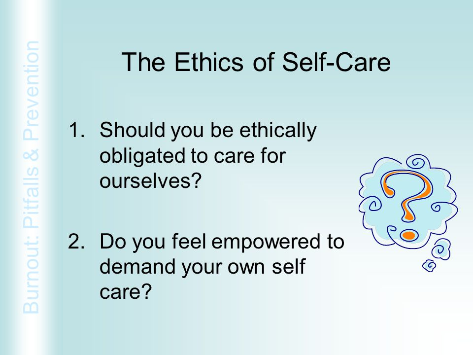 Burnout: Pitfalls & Prevention The Ethics of Self-Care 1.Should you be ethically obligated to care for ourselves? 2.Do you feel empowered to demand yo