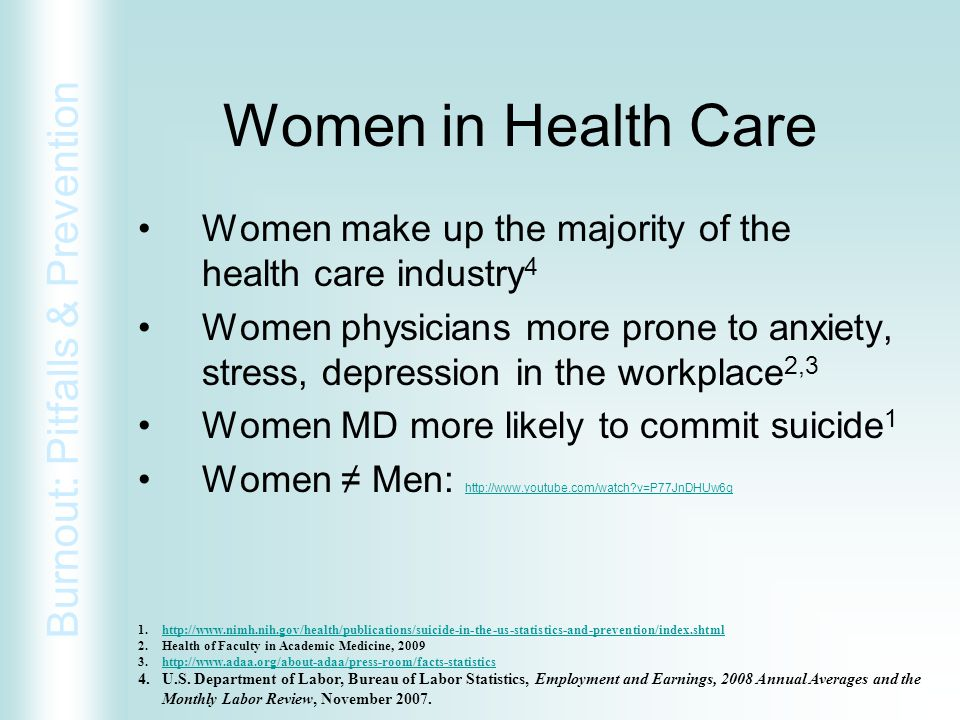 Burnout: Pitfalls & Prevention Women in Health Care Women make up the majority of the health care industry 4 Women physicians more prone to anxiety, s