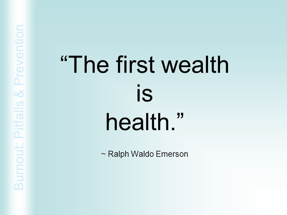 """Burnout: Pitfalls & Prevention """"The first wealth is health."""" ~ Ralph Waldo Emerson"""