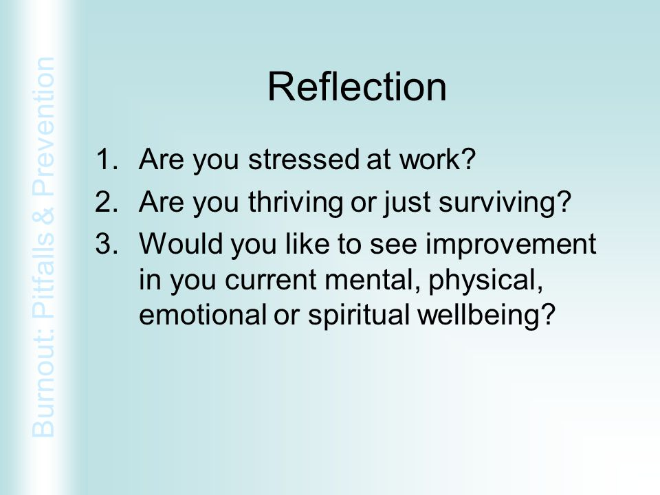 Burnout: Pitfalls & Prevention Reflection 1.Are you stressed at work? 2.Are you thriving or just surviving? 3.Would you like to see improvement in you
