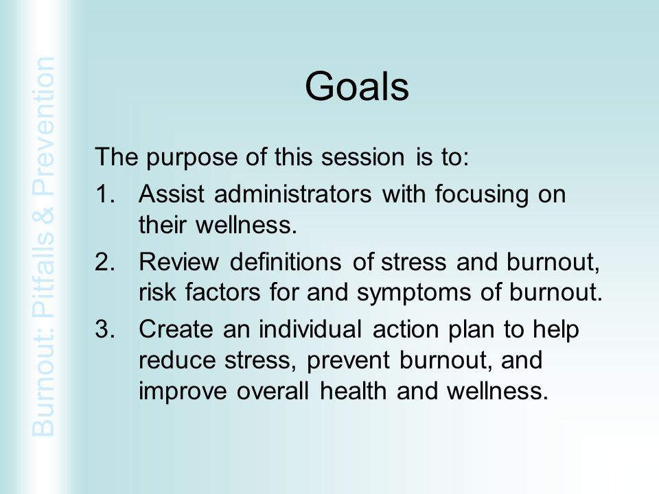 Burnout: Pitfalls & Prevention Goals The purpose of this session is to: 1.Assist administrators with focusing on their wellness. 2.Review definitions