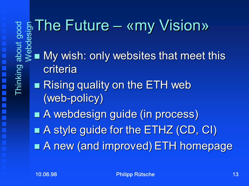 13Philipp Rütsche10.06.98 Thinking about good Webdesign The Future – «my Vision» My wish: only websites that meet this criteria My wish: only websites that meet this criteria Rising quality on the ETH web (web-policy) Rising quality on the ETH web (web-policy) A webdesign guide (in process) A webdesign guide (in process) A style guide for the ETHZ (CD, CI) A style guide for the ETHZ (CD, CI) A new (and improved) ETH homepage A new (and improved) ETH homepage