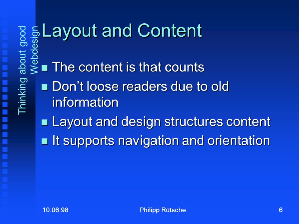 6Philipp Rütsche10.06.98 Thinking about good Webdesign Layout and Content The content is that counts The content is that counts Don't loose readers due to old information Don't loose readers due to old information Layout and design structures content Layout and design structures content It supports navigation and orientation It supports navigation and orientation