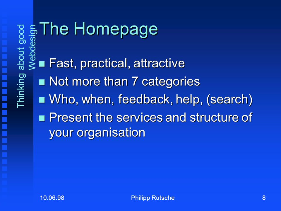 8Philipp Rütsche10.06.98 Thinking about good Webdesign The Homepage Fast, practical, attractive Fast, practical, attractive Not more than 7 categories Not more than 7 categories Who, when, feedback, help, (search) Who, when, feedback, help, (search) Present the services and structure of your organisation Present the services and structure of your organisation