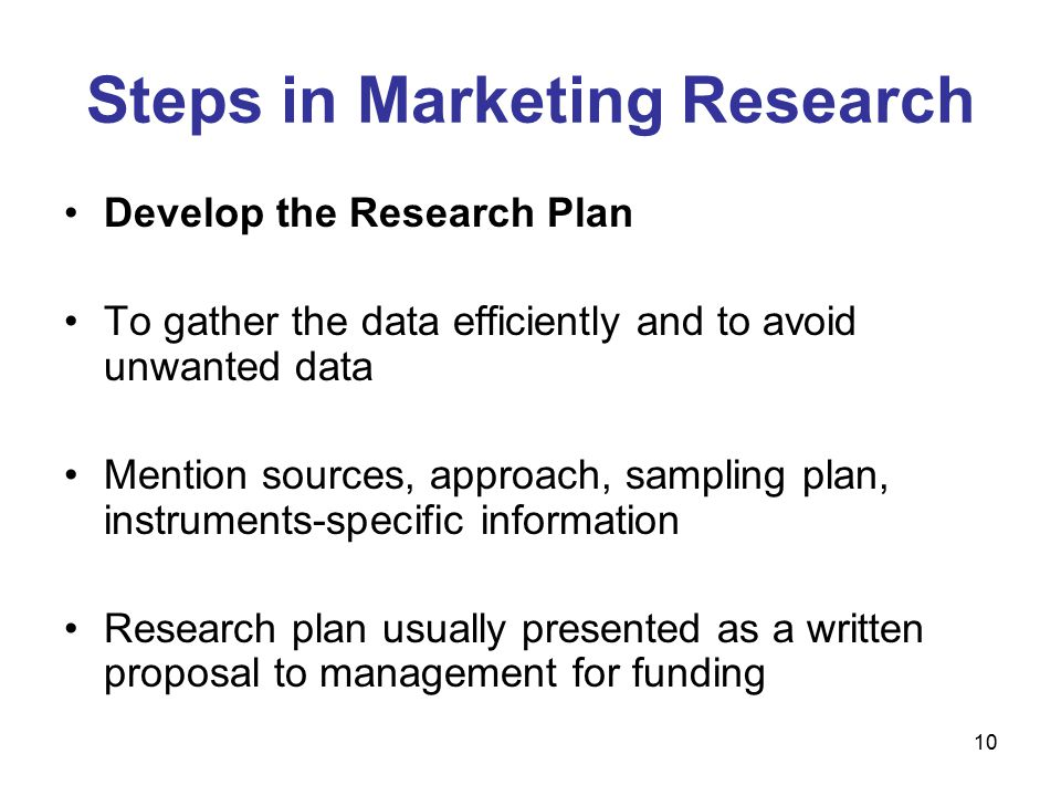 10 Steps in Marketing Research Develop the Research Plan To gather the data efficiently and to avoid unwanted data Mention sources, approach, sampling plan, instruments-specific information Research plan usually presented as a written proposal to management for funding