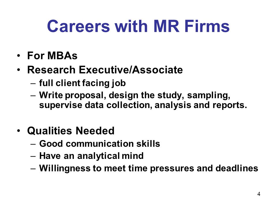 4 Careers with MR Firms For MBAs Research Executive/Associate –full client facing job –Write proposal, design the study, sampling, supervise data collection, analysis and reports.